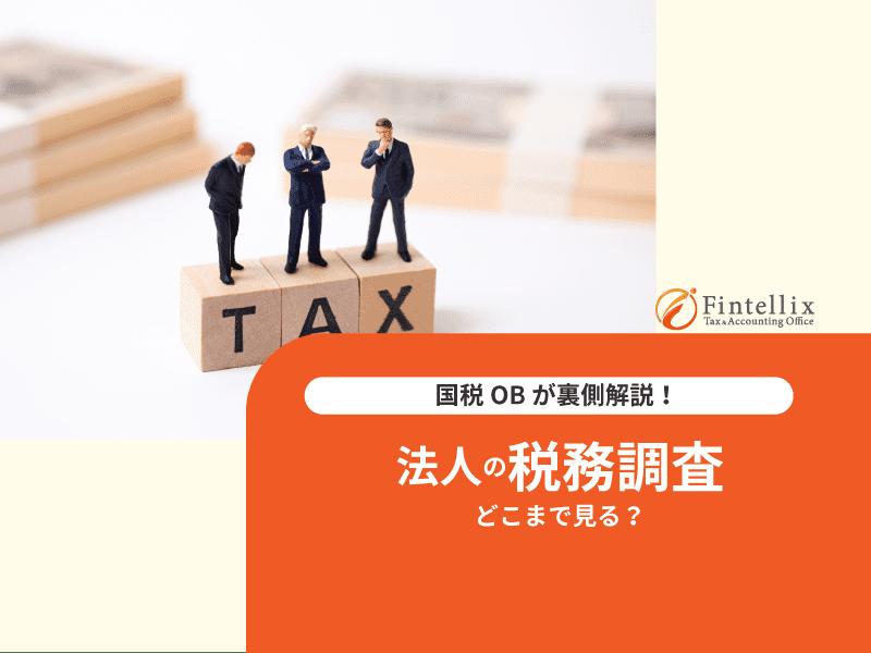 国税OBが裏側解説!法人の税務調査どこまで見る?